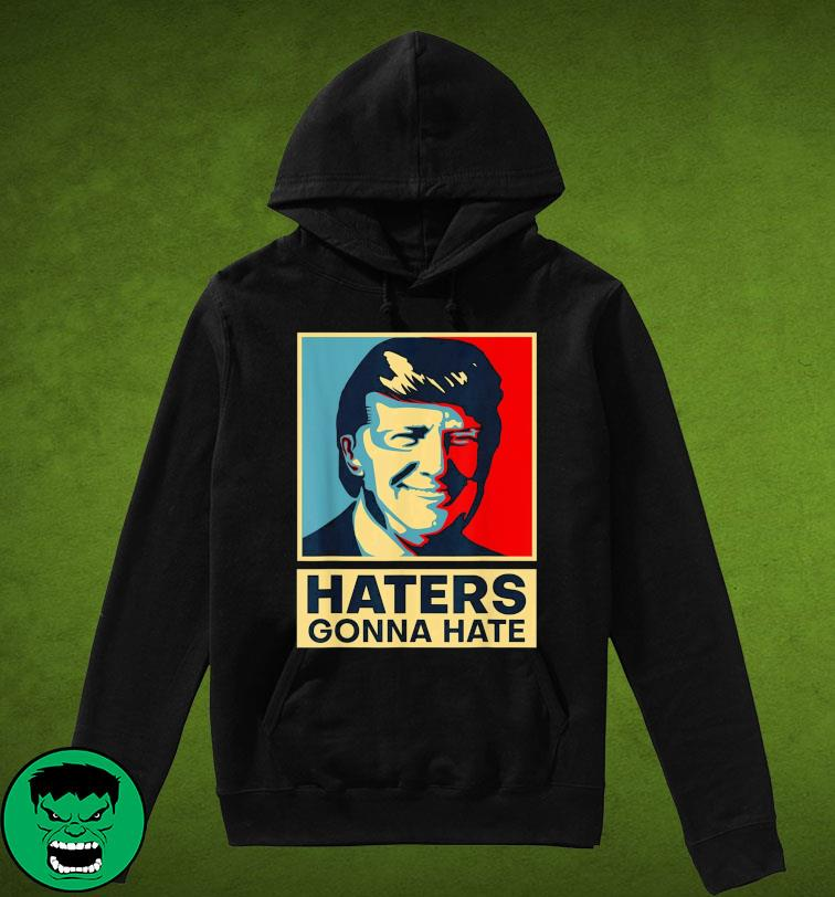Funny Haters Gonna Hate President Donald Trump Shirt Hoodie