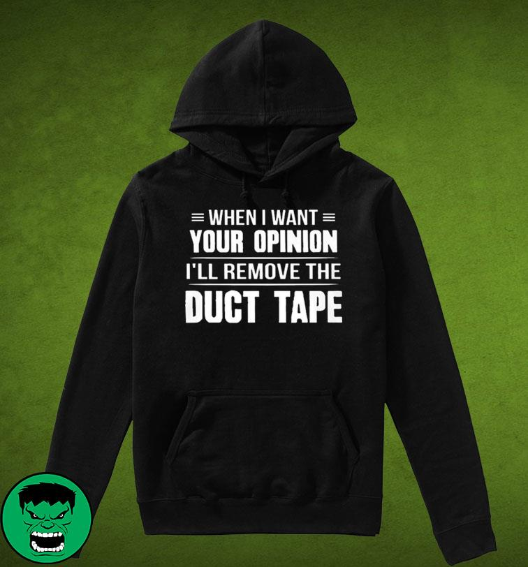 When I Want Your Opinion I'll Remove The Duct Tape T-s Hoodie