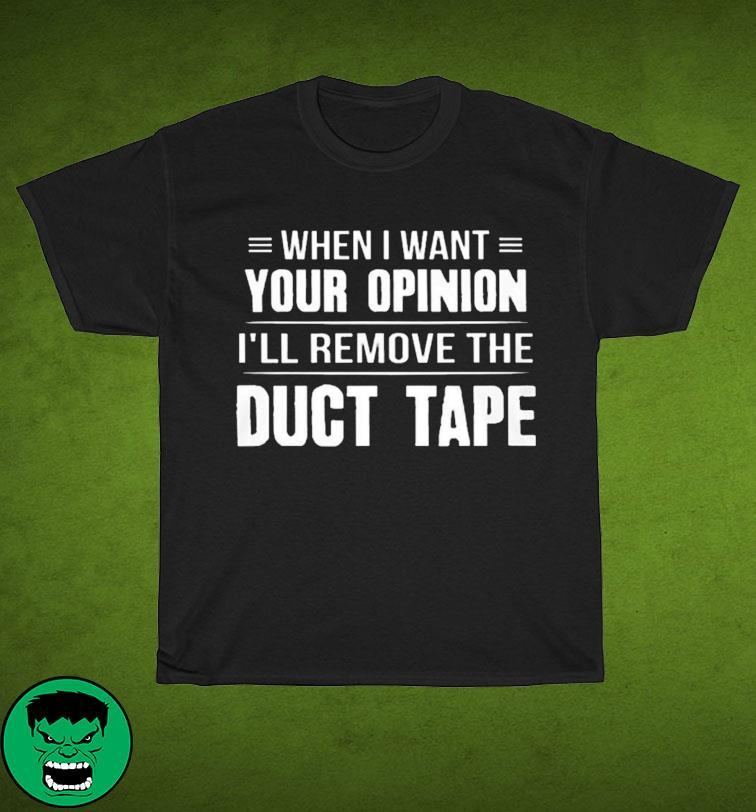 When I Want Your Opinion I'll Remove The Duct Tape T-shirt
